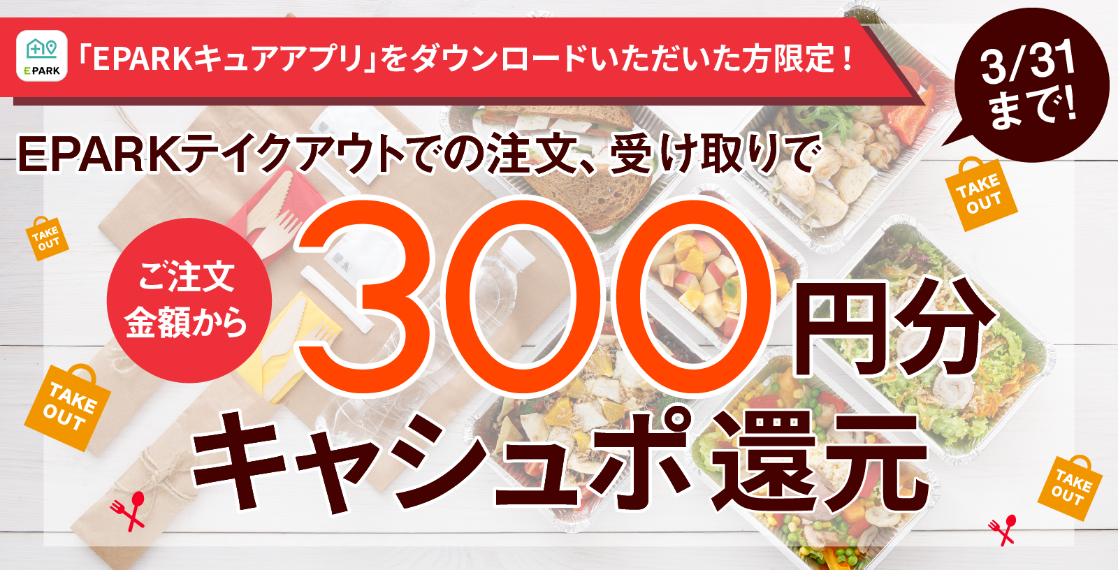 「EPARKキュアアプリ」をダウンロードいただいた方限定!EPARKテイクアウトでの注文、受け取りでご注文金額から300円分キャシュポ還元